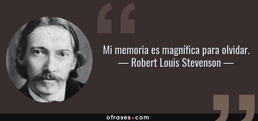 Frases de Robert Louis Stevenson - Mi memoria es magnífica para olvidar.