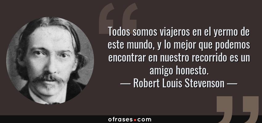 Frases de Robert Louis Stevenson - Todos somos viajeros en el yermo de este mundo, y lo mejor que podemos encontrar en nuestro recorrido es un amigo honesto.