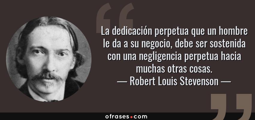 Frases de Robert Louis Stevenson - La dedicación perpetua que un hombre le da a su negocio, debe ser sostenida con una negligencia perpetua hacia muchas otras cosas.