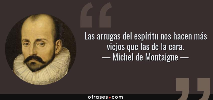 Frases de Michel de Montaigne - Las arrugas del espíritu nos hacen más viejos que las de la cara.