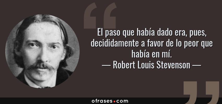 Frases de Robert Louis Stevenson - El paso que había dado era, pues, decididamente a favor de lo peor que había en mí.