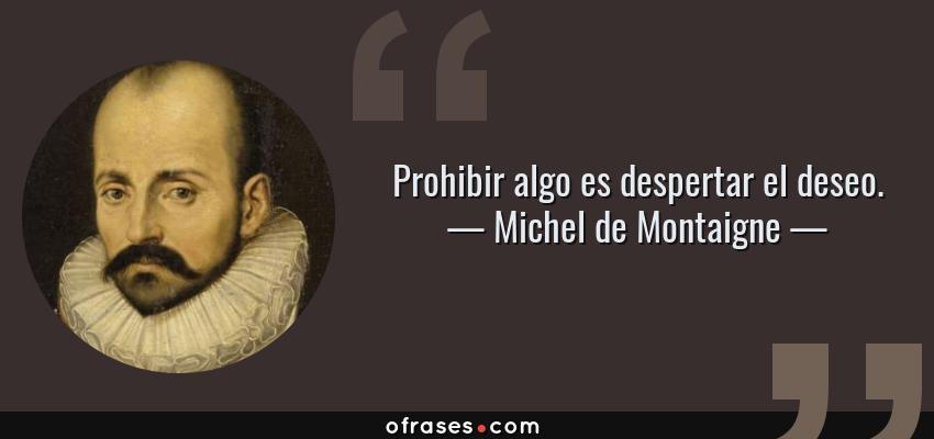 Frases de Michel de Montaigne - Prohibir algo es despertar el deseo.