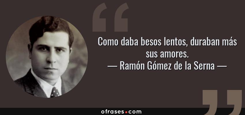 Frases de Ramón Gómez de la Serna - Como daba besos lentos, duraban más sus amores.