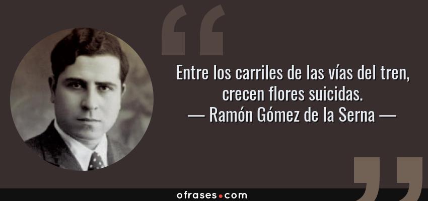 Frases de Ramón Gómez de la Serna - Entre los carriles de las vías del tren, crecen flores suicidas.