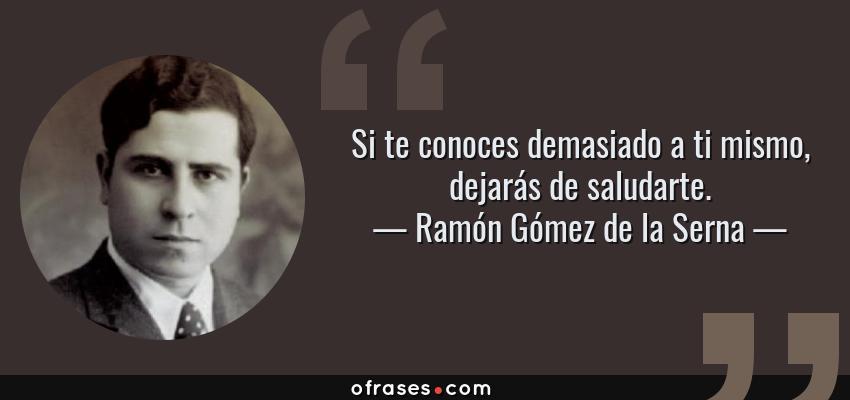 Frases de Ramón Gómez de la Serna - Si te conoces demasiado a ti mismo, dejarás de saludarte.