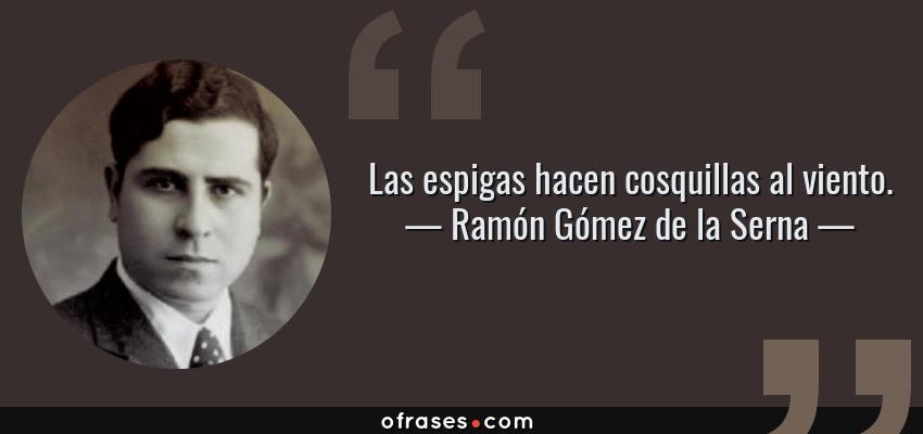 Frases de Ramón Gómez de la Serna - Las espigas hacen cosquillas al viento.