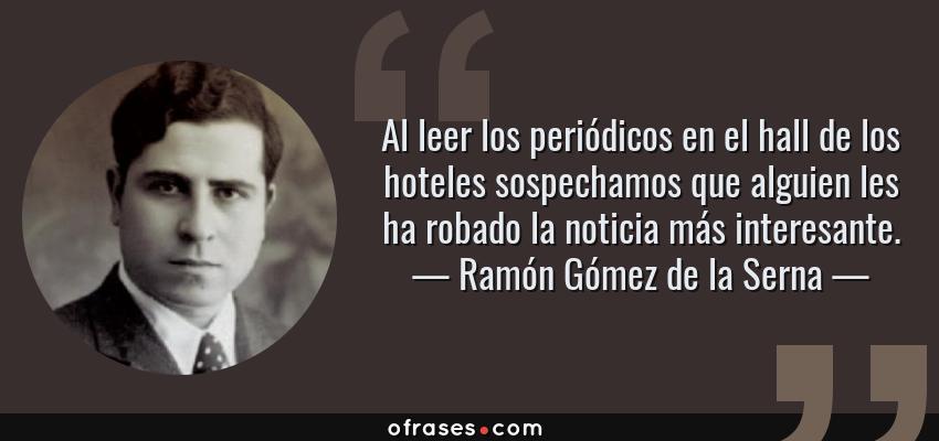 Frases de Ramón Gómez de la Serna - Al leer los periódicos en el hall de los hoteles sospechamos que alguien les ha robado la noticia más interesante.
