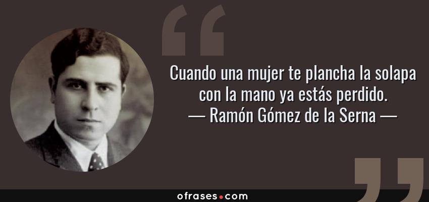 Frases de Ramón Gómez de la Serna - Cuando una mujer te plancha la solapa con la mano ya estás perdido.