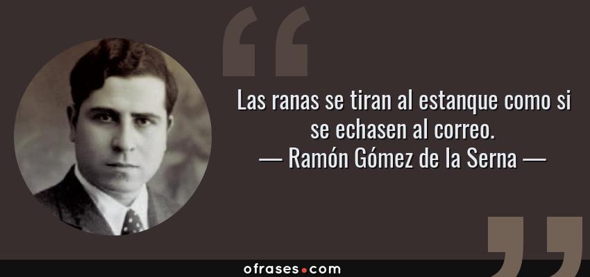 Frases de Ramón Gómez de la Serna - Las ranas se tiran al estanque como si se echasen al correo.