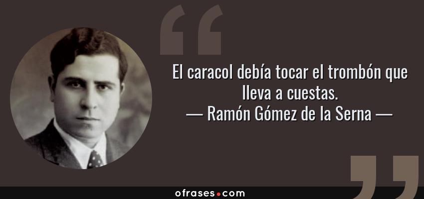 Frases de Ramón Gómez de la Serna - El caracol debía tocar el trombón que lleva a cuestas.