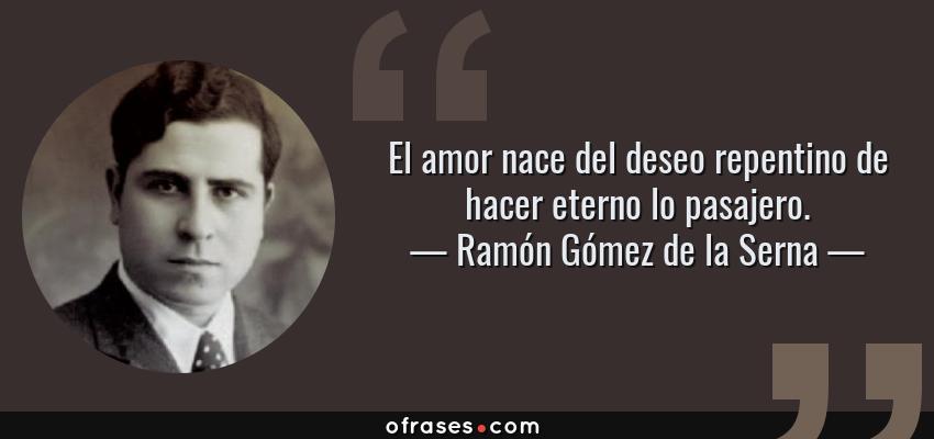 Frases de Ramón Gómez de la Serna - El amor nace del deseo repentino de hacer eterno lo pasajero.