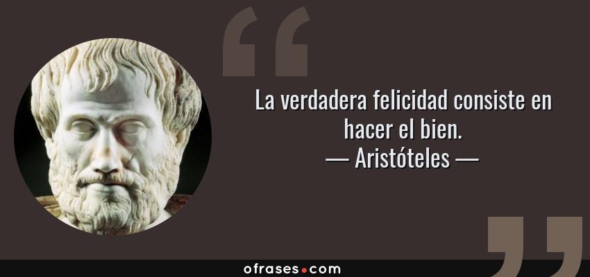 Frases de Aristóteles - La verdadera felicidad consiste en hacer el bien.