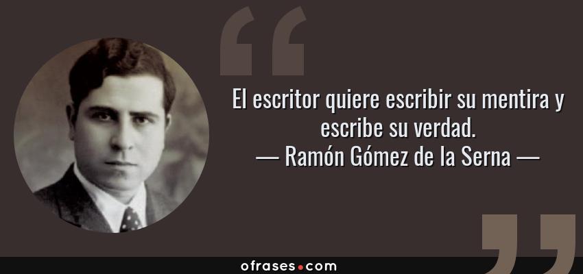 Frases de Ramón Gómez de la Serna - El escritor quiere escribir su mentira y escribe su verdad.