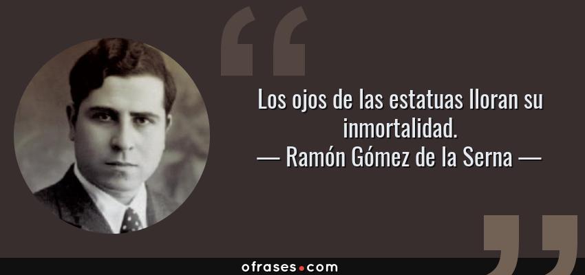 Frases de Ramón Gómez de la Serna - Los ojos de las estatuas lloran su inmortalidad.