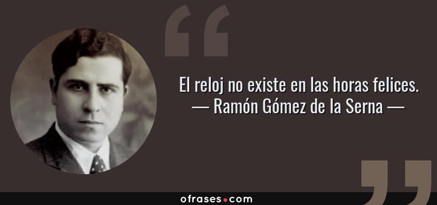 Frases de Ramón Gómez de la Serna - El reloj no existe en las horas felices.