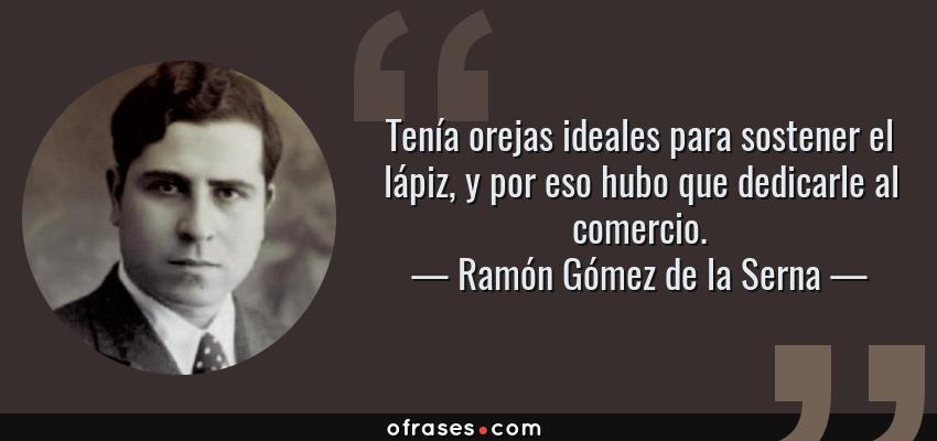 Frases de Ramón Gómez de la Serna - Tenía orejas ideales para sostener el lápiz, y por eso hubo que dedicarle al comercio.