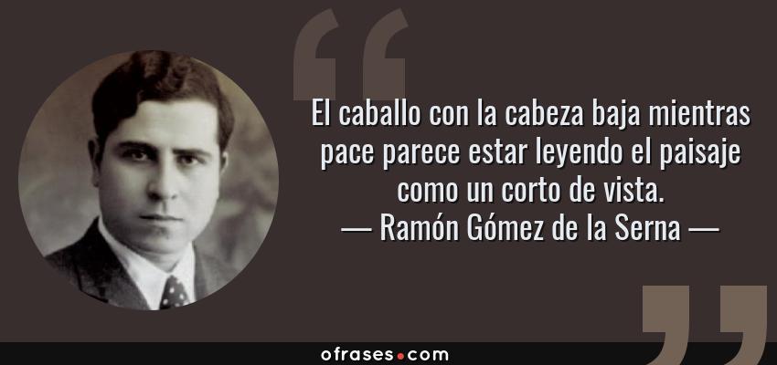 Frases de Ramón Gómez de la Serna - El caballo con la cabeza baja mientras pace parece estar leyendo el paisaje como un corto de vista.