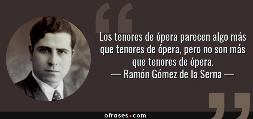 Frases de Ramón Gómez de la Serna - Los tenores de ópera parecen algo más que tenores de ópera, pero no son más que tenores de ópera.