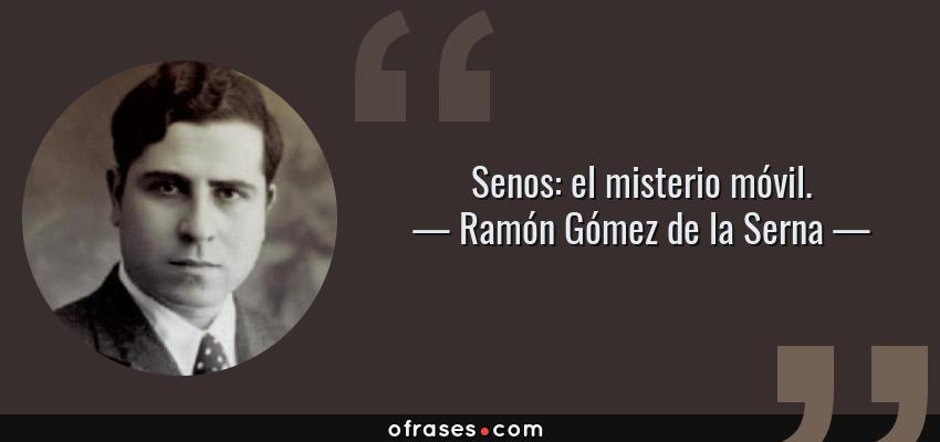 Frases de Ramón Gómez de la Serna - Senos: el misterio móvil.
