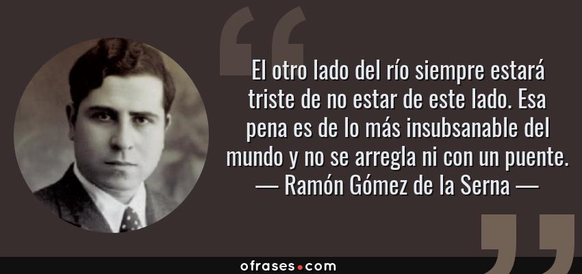 Frases de Ramón Gómez de la Serna - El otro lado del río siempre estará triste de no estar de este lado. Esa pena es de lo más insubsanable del mundo y no se arregla ni con un puente.