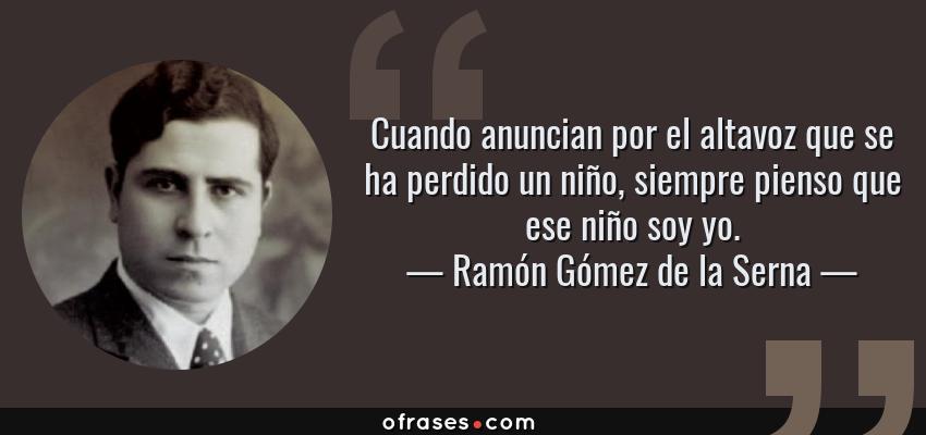 Frases de Ramón Gómez de la Serna - Cuando anuncian por el altavoz que se ha perdido un niño, siempre pienso que ese niño soy yo.