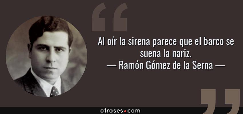 Frases de Ramón Gómez de la Serna - Al oír la sirena parece que el barco se suena la nariz.