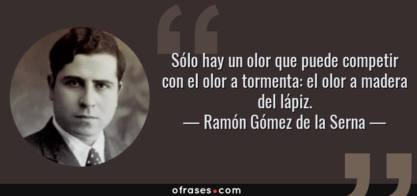 Frases de Ramón Gómez de la Serna - Sólo hay un olor que puede competir con el olor a tormenta: el olor a madera del lápiz.