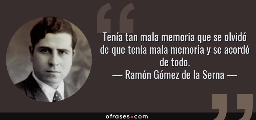 Frases de Ramón Gómez de la Serna - Tenía tan mala memoria que se olvidó de que tenía mala memoria y se acordó de todo.