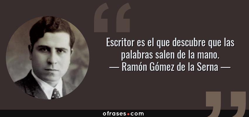 Frases de Ramón Gómez de la Serna - Escritor es el que descubre que las palabras salen de la mano.