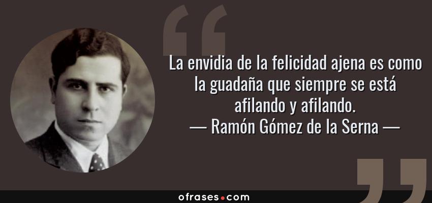 Frases de Ramón Gómez de la Serna - La envidia de la felicidad ajena es como la guadaña que siempre se está afilando y afilando.