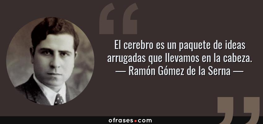 Frases de Ramón Gómez de la Serna - El cerebro es un paquete de ideas arrugadas que llevamos en la cabeza.