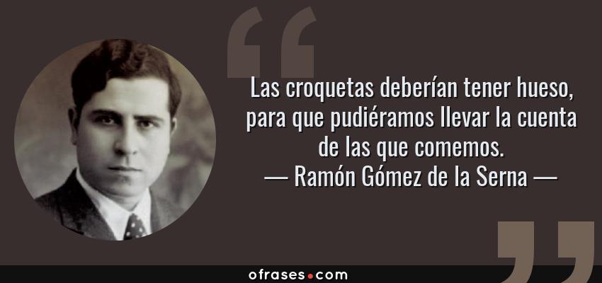 Frases de Ramón Gómez de la Serna - Las croquetas deberían tener hueso, para que pudiéramos llevar la cuenta de las que comemos.
