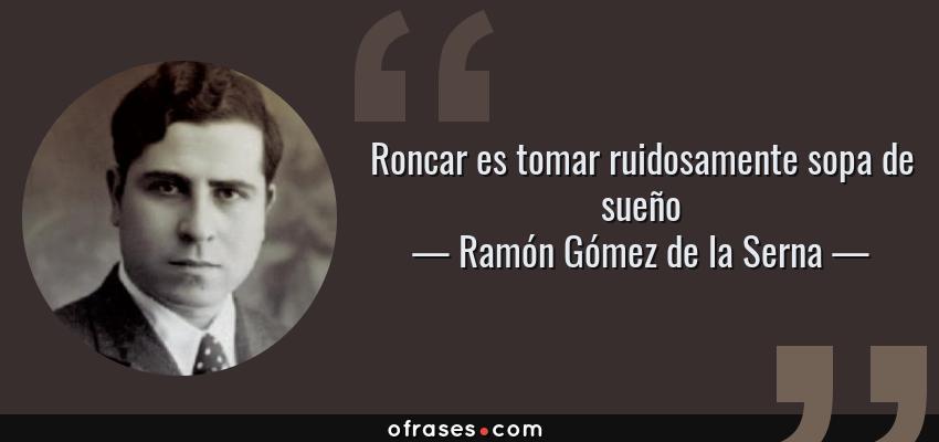 Frases de Ramón Gómez de la Serna - Roncar es tomar ruidosamente sopa de sueño