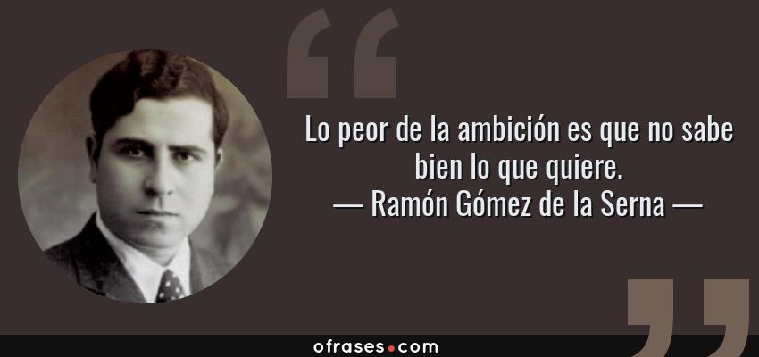 Frases de Ramón Gómez de la Serna - Lo peor de la ambición es que no sabe bien lo que quiere.
