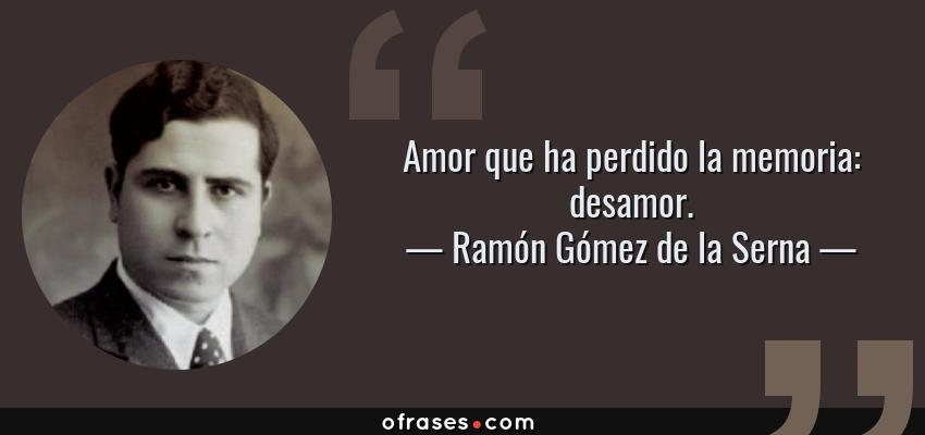 Frases de Ramón Gómez de la Serna - Amor que ha perdido la memoria: desamor.