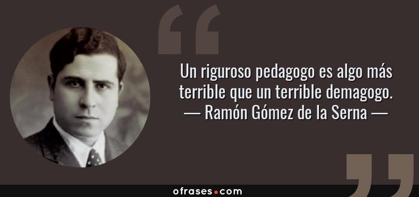 Frases de Ramón Gómez de la Serna - Un riguroso pedagogo es algo más terrible que un terrible demagogo.
