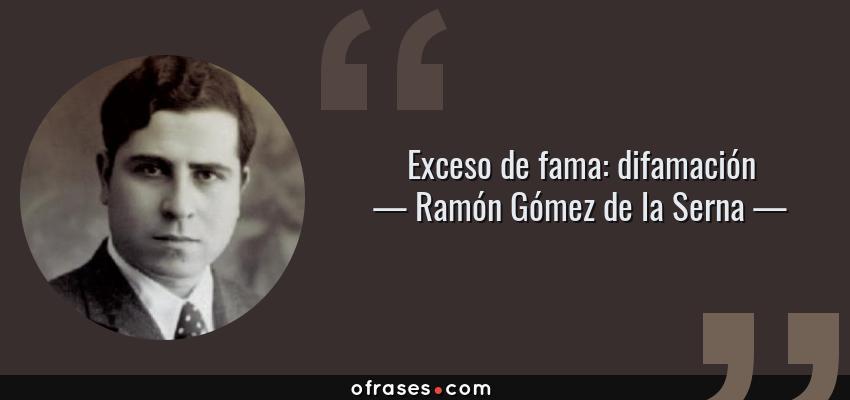 Frases de Ramón Gómez de la Serna - Exceso de fama: difamación