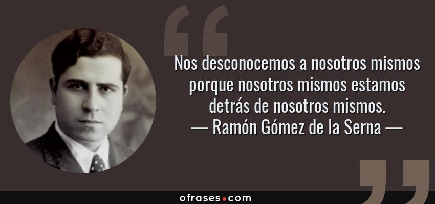 Frases de Ramón Gómez de la Serna - Nos desconocemos a nosotros mismos porque nosotros mismos estamos detrás de nosotros mismos.