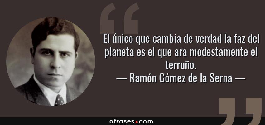 Frases de Ramón Gómez de la Serna - El único que cambia de verdad la faz del planeta es el que ara modestamente el terruño.