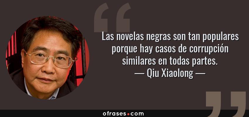 Frases de Qiu Xiaolong - Las novelas negras son tan populares porque hay casos de corrupción similares en todas partes.