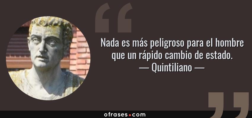 Frases de Quintiliano - Nada es más peligroso para el hombre que un rápido cambio de estado.