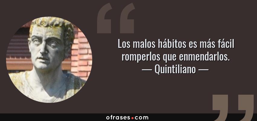 Frases de Quintiliano - Los malos hábitos es más fácil romperlos que enmendarlos.