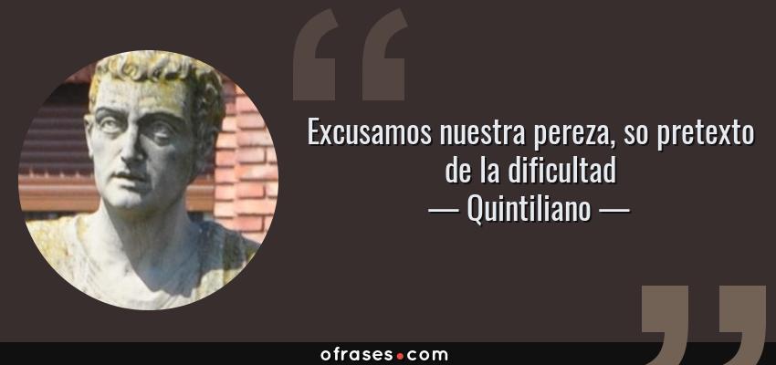 Frases de Quintiliano - Excusamos nuestra pereza, so pretexto de la dificultad