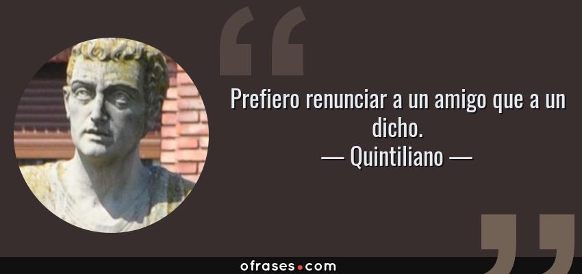 Frases de Quintiliano - Prefiero renunciar a un amigo que a un dicho.