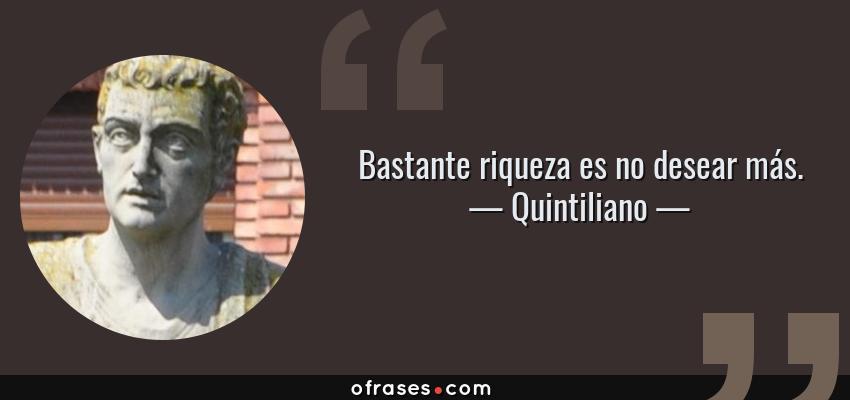 Frases de Quintiliano - Bastante riqueza es no desear más.