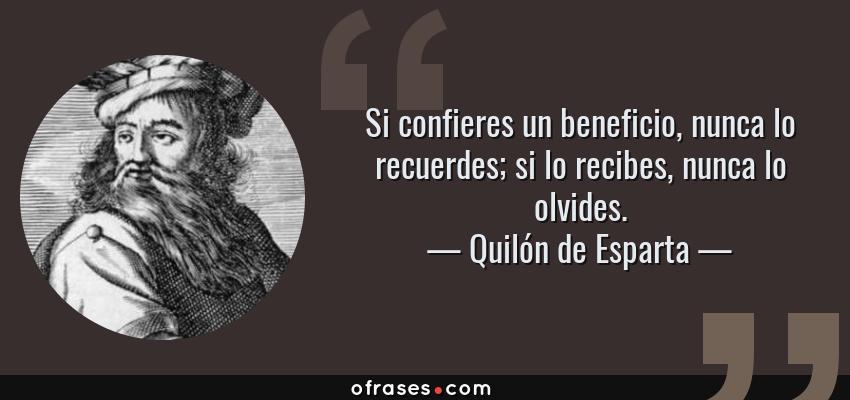 Frases de Quilón de Esparta - Si confieres un beneficio, nunca lo recuerdes; si lo recibes, nunca lo olvides.