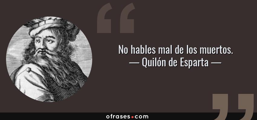 Frases de Quilón de Esparta - No hables mal de los muertos.