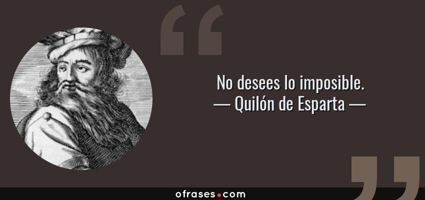 Frases de Quilón de Esparta - No desees lo imposible.