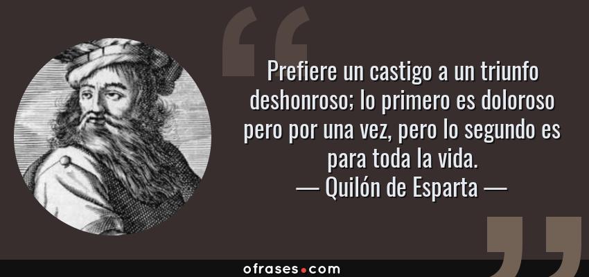Frases de Quilón de Esparta - Prefiere un castigo a un triunfo deshonroso; lo primero es doloroso pero por una vez, pero lo segundo es para toda la vida.