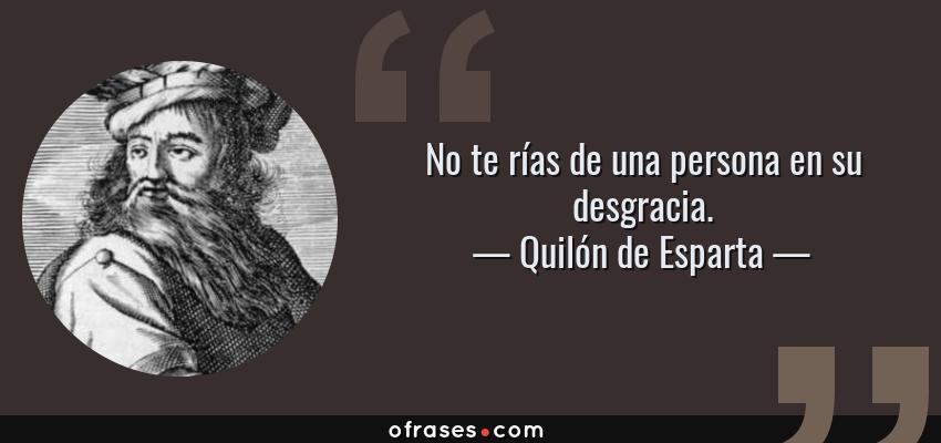 Frases de Quilón de Esparta - No te rías de una persona en su desgracia.